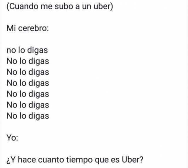 (Cuando me subo a un uber)  Mi cerebro: No lo digas, No lo digas, No lo digas, No lo digas, No lo digas, No lo digas, No lo digas.  Yo: ¿Y hace cuanto tiempo que es Uber?