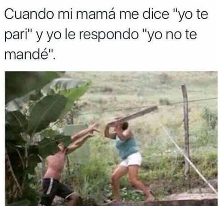 """Cuando mi mamá me dice """"yo te parí"""" y yo le respondo """"yo no te mandé""""."""