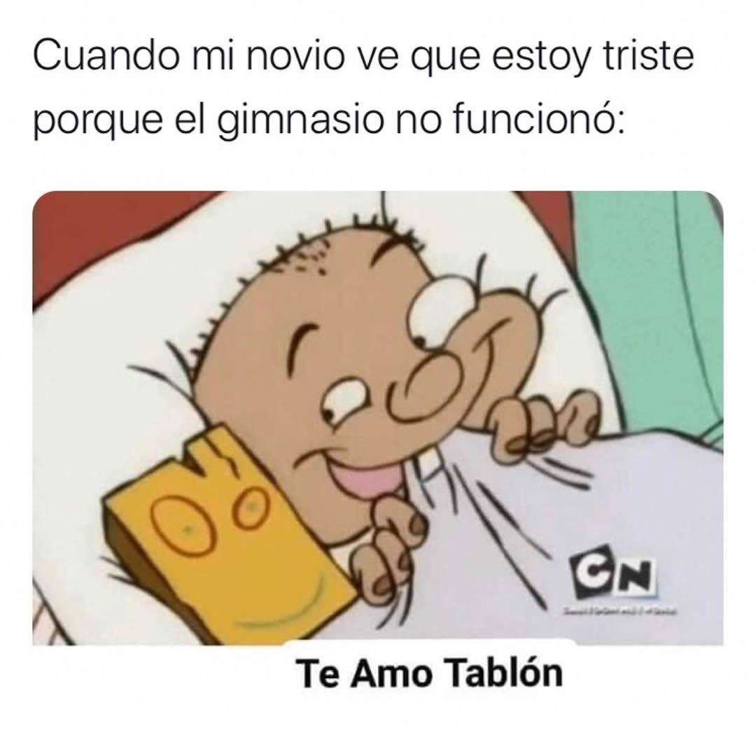 Cuando mi novio ve que estoy triste porque el gimnasio no funcionó: Te Amo Tablón