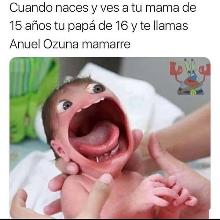 Cuando naces y ves a tu mamá de 15 años tu papá de 16 y te llamas Anuel Ozuna mamarre.