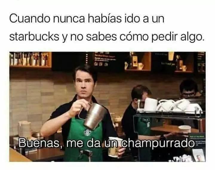 Cuando nunca habías ido a un Starbucks y no sabes cómo pedir algo.  Buenas, me da champurrado.