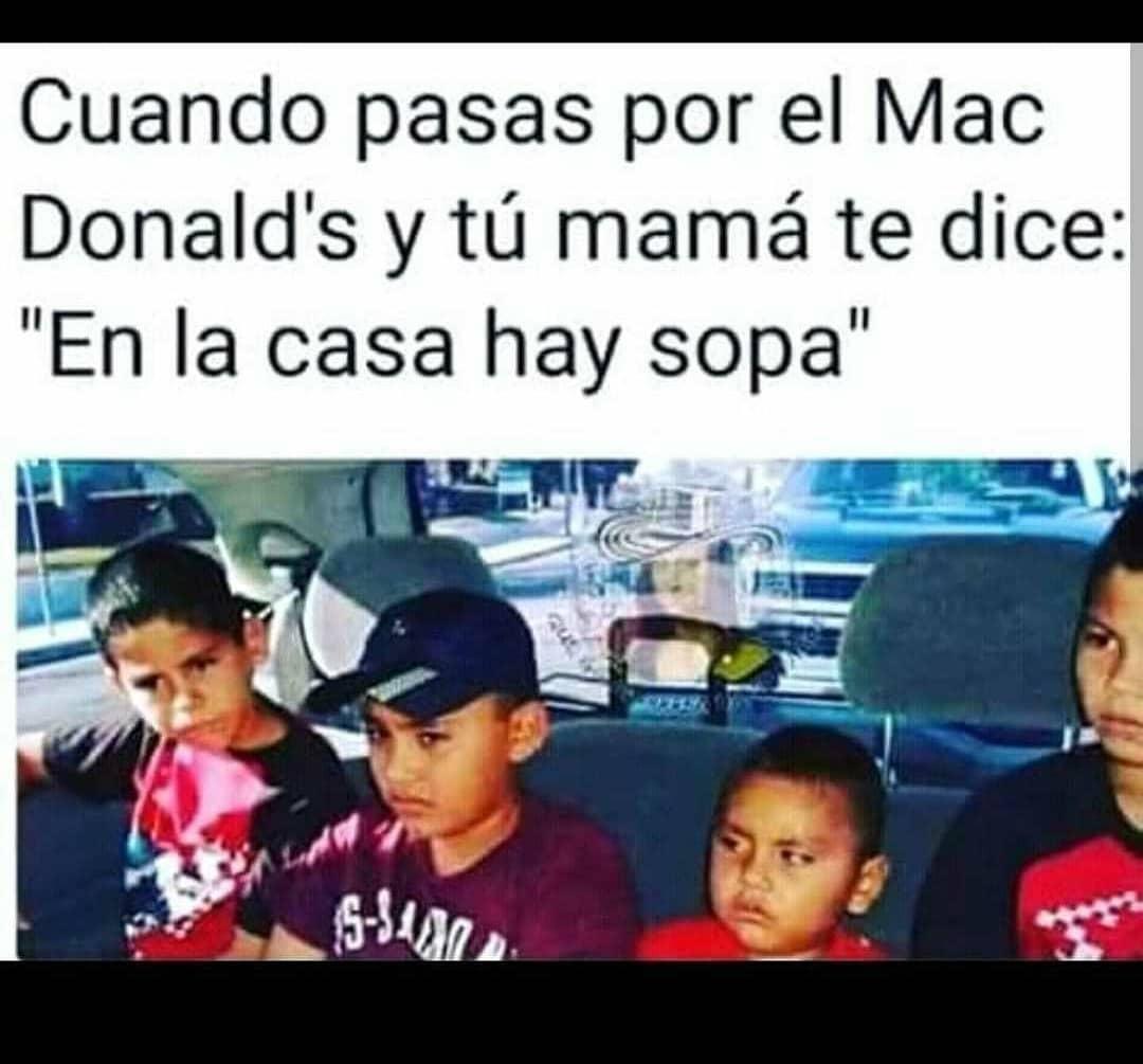 """Cuando pasas por el Mac Donaldts y tú mamá te dice: """"En la casa hay sopa""""."""