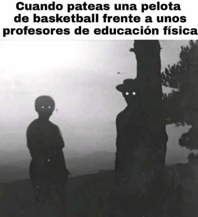 Cuando pateas una pelota de basketball frente a unos profesores de educación física.