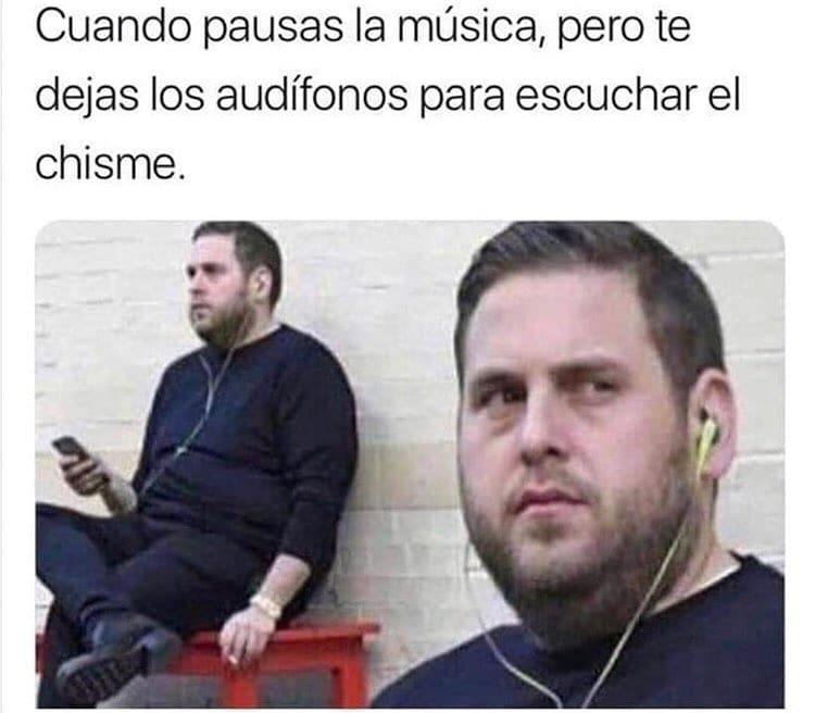 Cuando pausas la música, pero dejas los audífonos para esuchar el chisme.