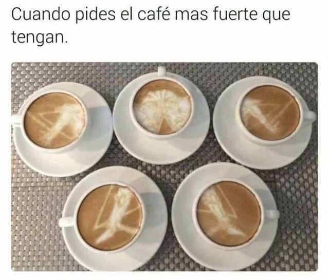 Cuando pides el café mas fuerte que tengan.