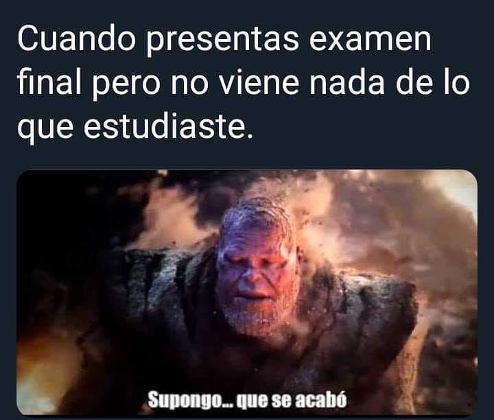 Cuando presentas examen final pero no viene nada de lo que estudiaste.  Supongo... que se acabó.