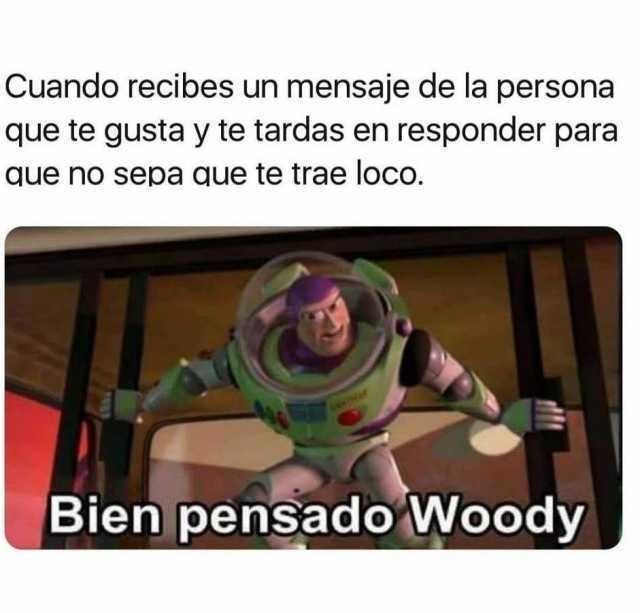 Cuando recibes un mensaje de la persona que te gusta y te tardas en responder para que no sepa que te trae loco.  Bien pensado Woody.