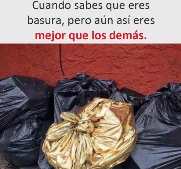 Cuando sabes que eres basura, pero aún así eres mejor que los demás.