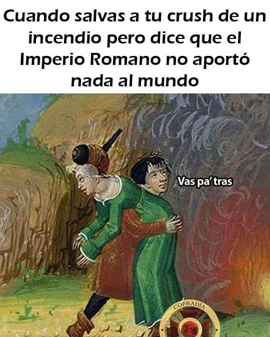 Cuando salvas a tu crush de un incendio pero dice que el Imperio Romano no aportó nada al mundo.  Vas pa' tras.