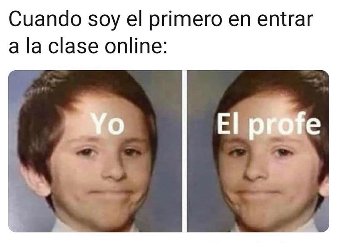 Cuando soy el primero en entrar a la clase online:  Yo. / El profe.