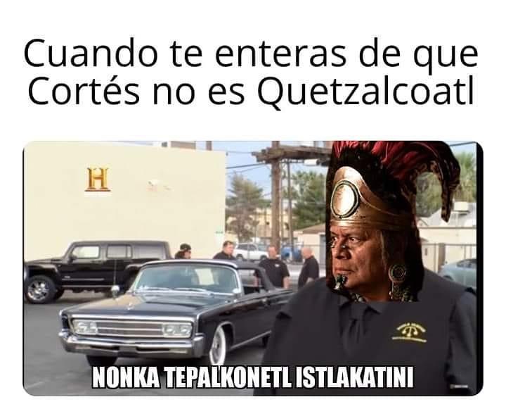Cuando te enteras de que Cortés no es Quetzalcoatl.  Nonca tepalkonetl istlakatini.
