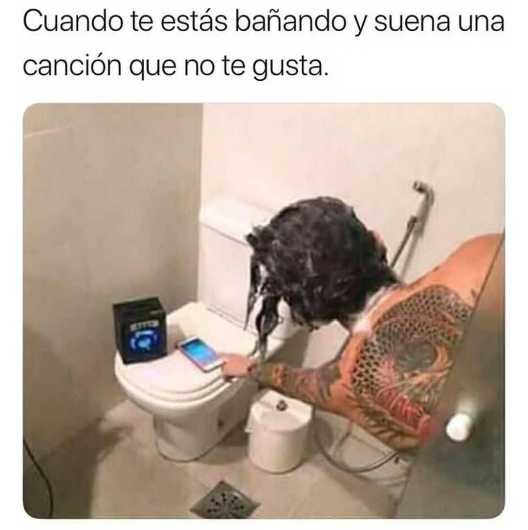 Cuando te estás bañando y suena una canción que no te gusta.