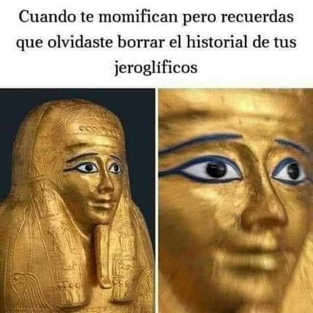 Cuando te momifican pero recuerdas que olvidaste borrar el historial de tus jeroglíficos.
