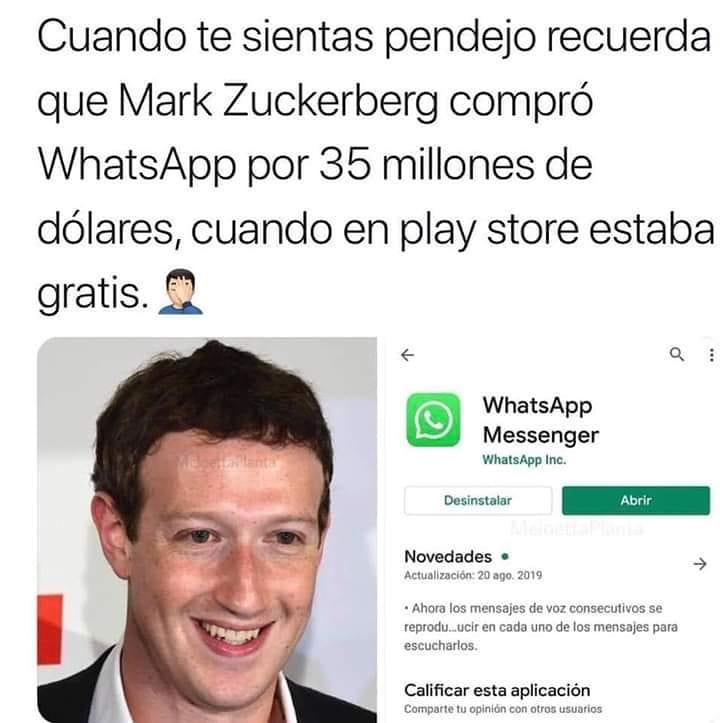 Cuando te sientas pendejo recuerda que Mark Zuckerberg compró WhatsApp por 35 millones de dólares, cuando en play store estaba gratis.