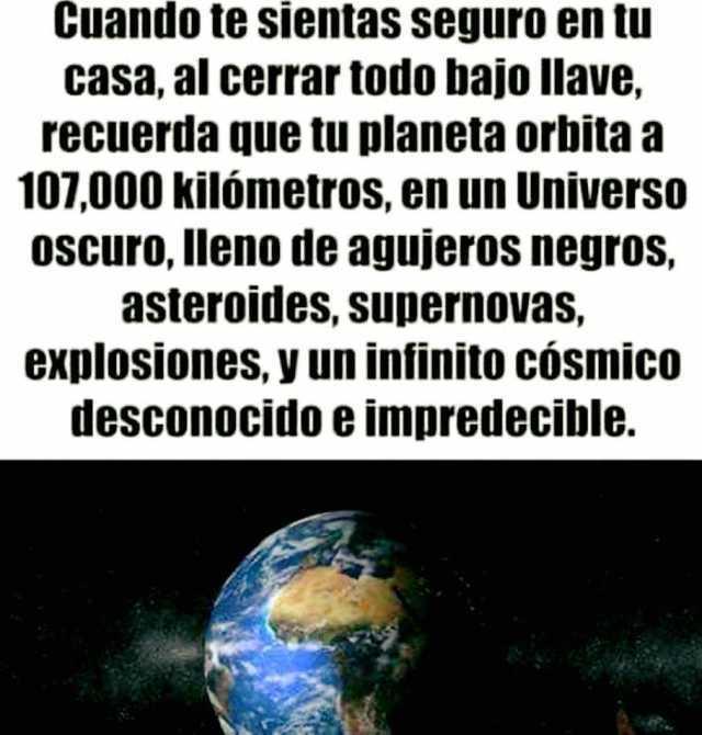 Cuando te sientas seguro en tu casa, al cerrar todo bajo llave, recuerda que tu planeta orbita a 107,000 kilómetros, en un Universo oscuro, lleno de agujeros negros, asteroides, supernovas, explosiones, Y un infinito cósmico desconocido e impredecible.