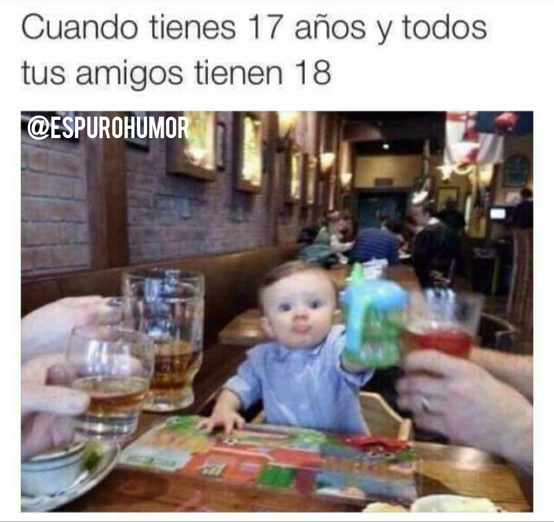 Cuando tienes 17 años y todos tus amigos tienen 18.