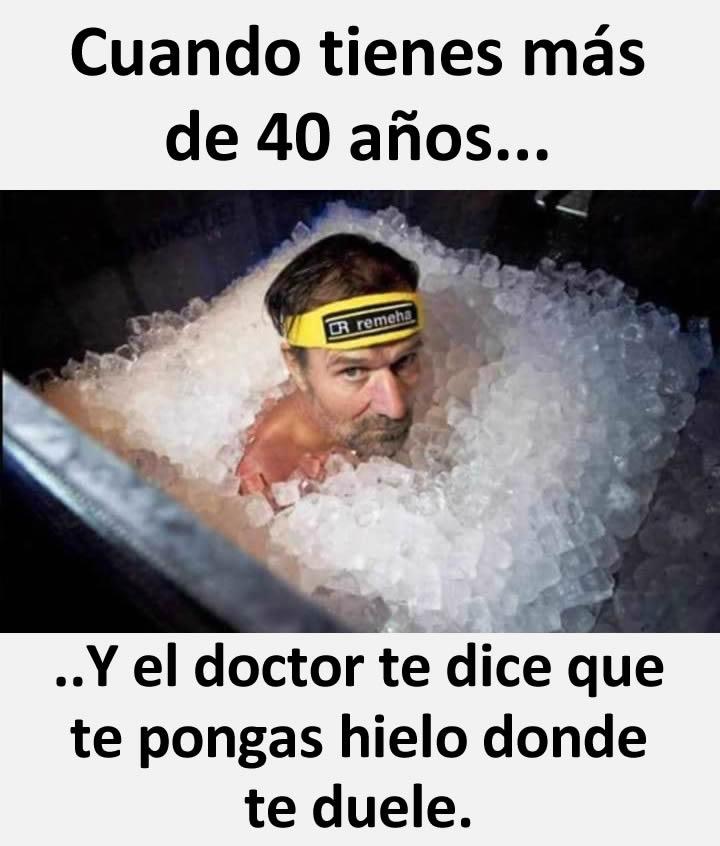 Cuando tienes más de 40 años...  .. Y el doctor te dice que te pongas hielo donde te duele.