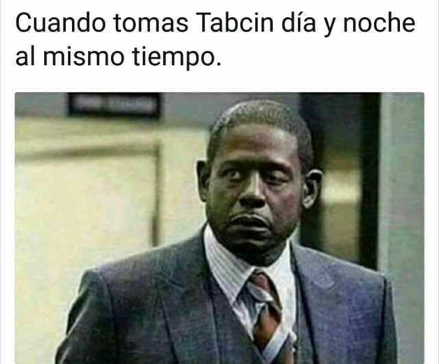 Cuando tomas Tabcin día y noche al mismo tiempo.