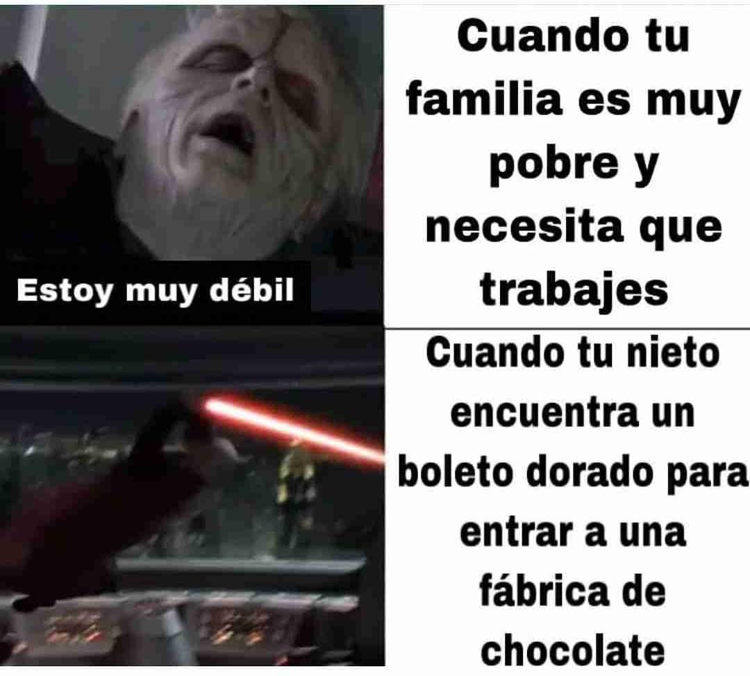 Cuando tu familia es muy pobre y necesita que trabajes: Estoy muy débil.  Cuando tu nieto encuentra un boleto dorado para entrar a una fábrica de chocolate.