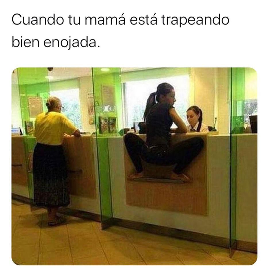 Cuando tu mamá está trapeando bien enojada.