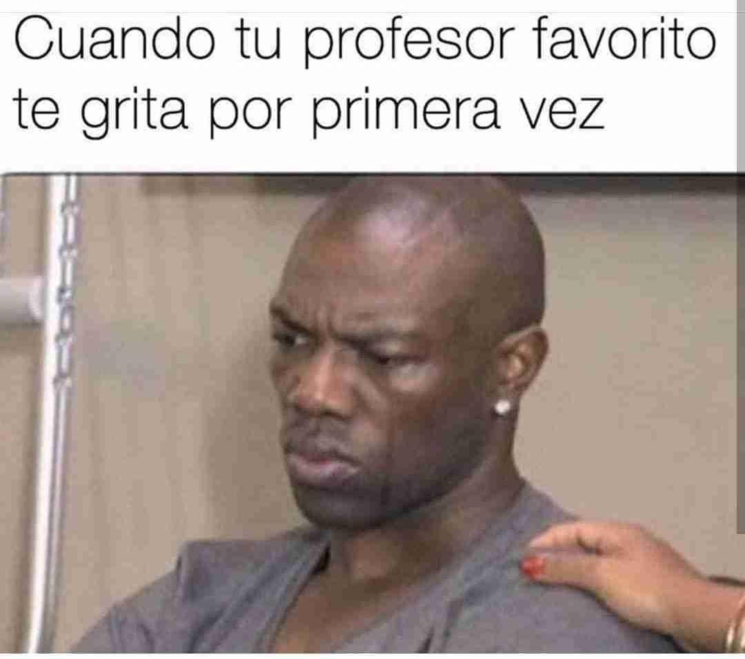 Cuando tu profesor favorito te grita por primera vez.