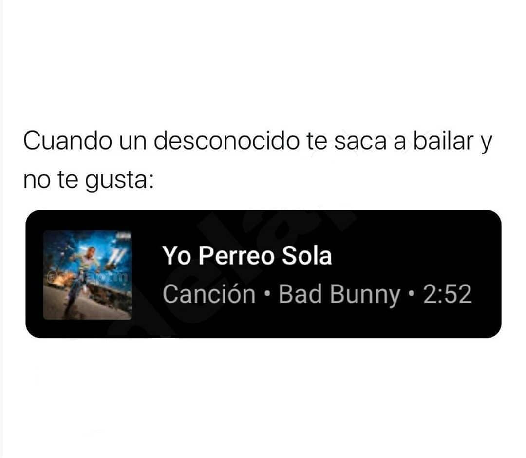 Cuando un desconocido te saca a bailar y no te gusta: Yo perreo sola. Canción de Bad Bunny.