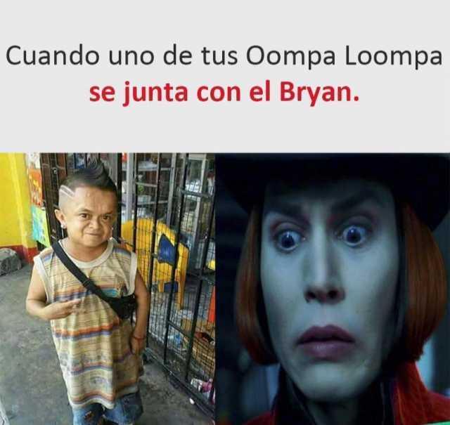 Cuando uno de tus Oompa Loompa se junta con el Bryan.