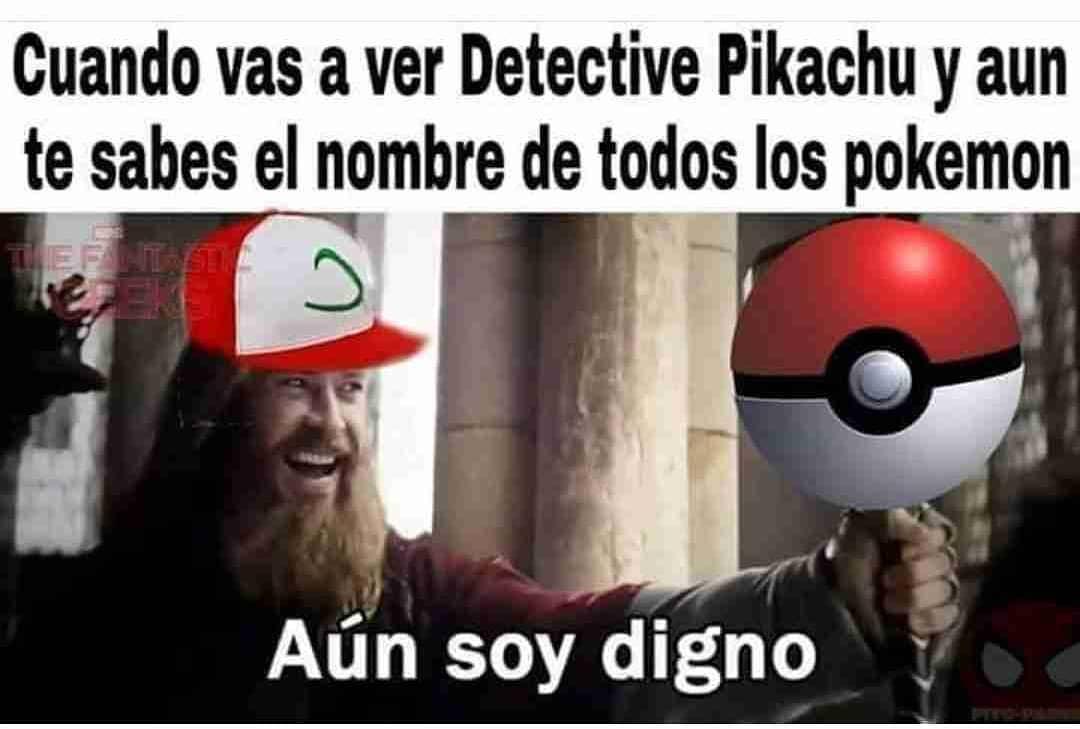 Cuando vas a ver Detective Pikachu y aún te sabes el nombre de todos los pokemon.  Aún soy digno.