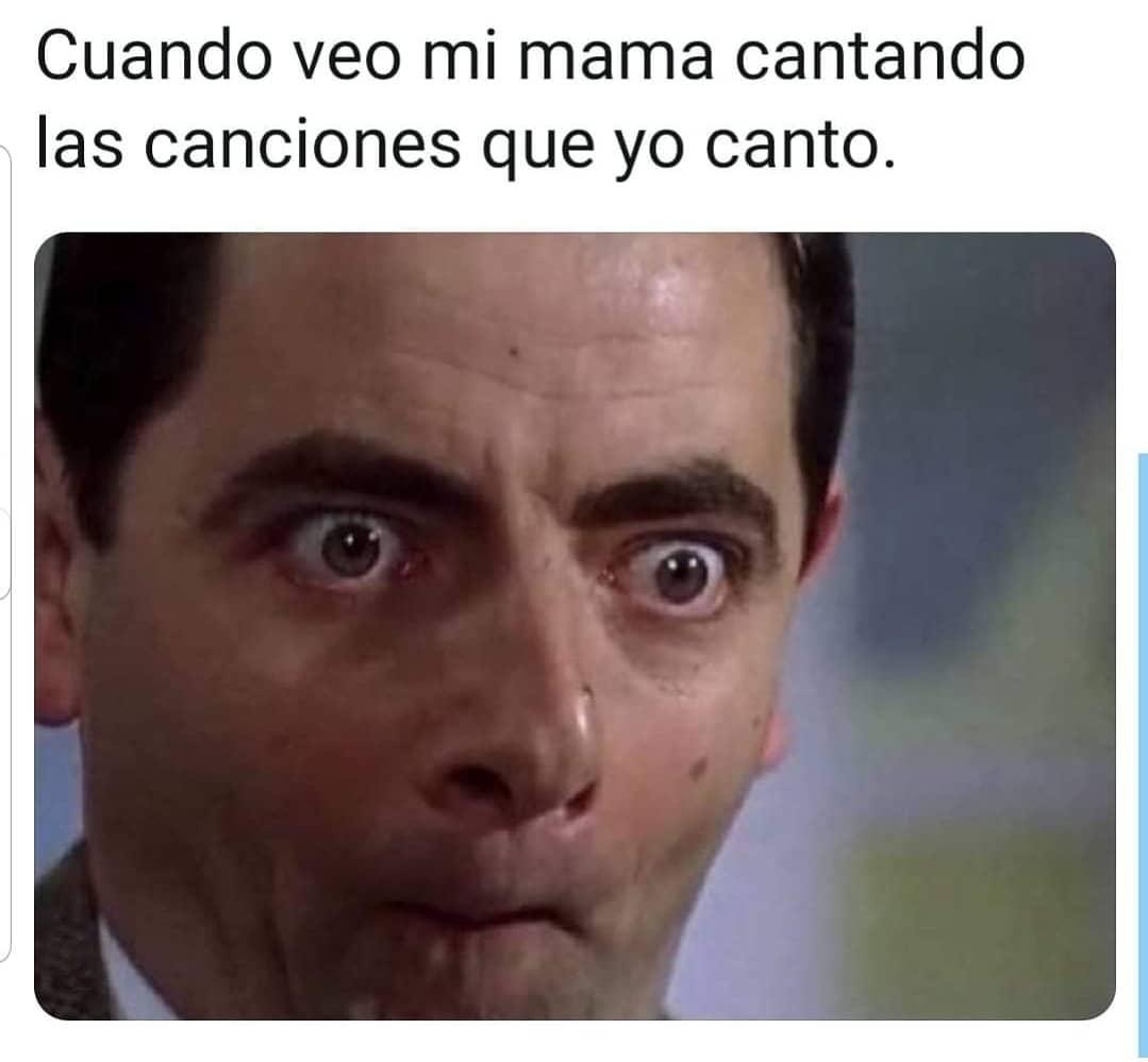 Cuando veo mi mama cantando las canciones que yo canto.
