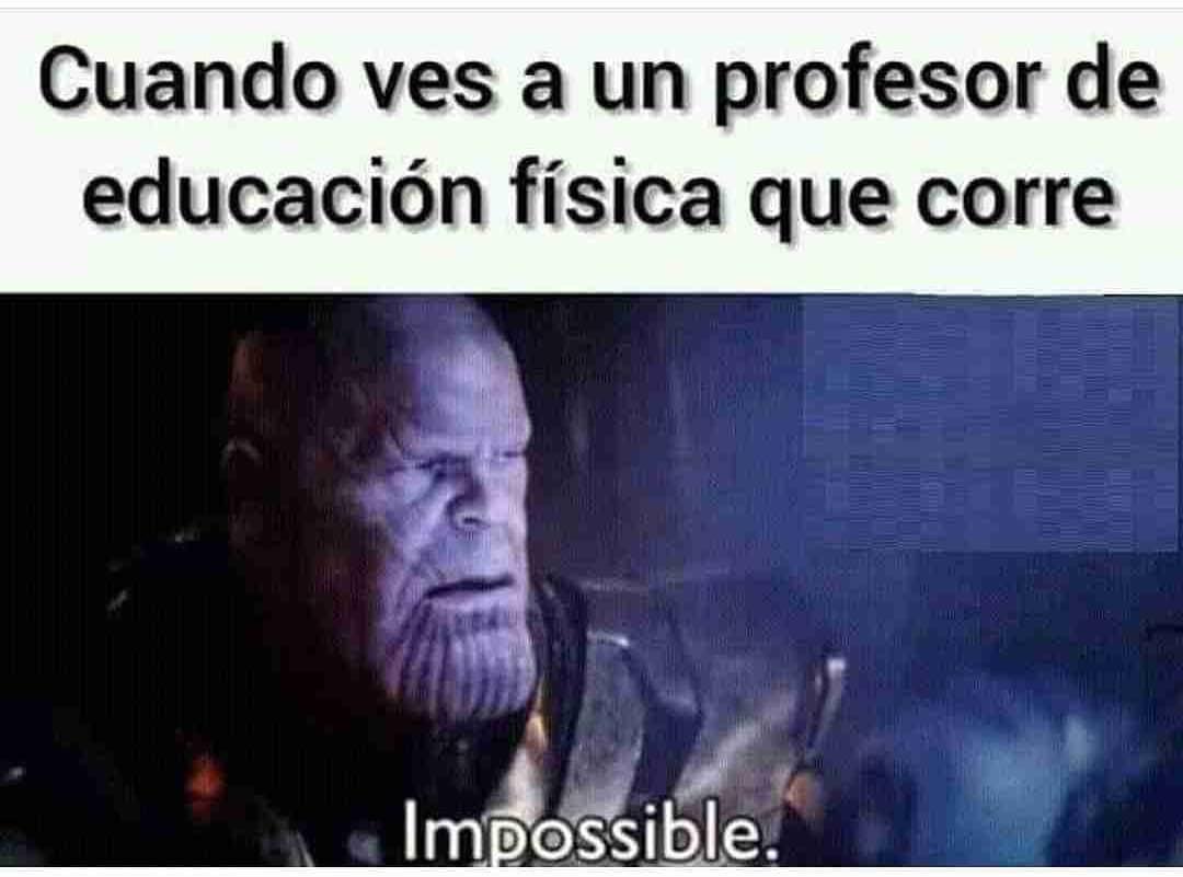 Cuando ves a un profesor de educación física que corre.  Impossible.
