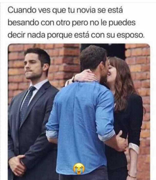 Cuando ves que tu novia se está besando con otro pero no le puedes decir nada porque está con su esposo.