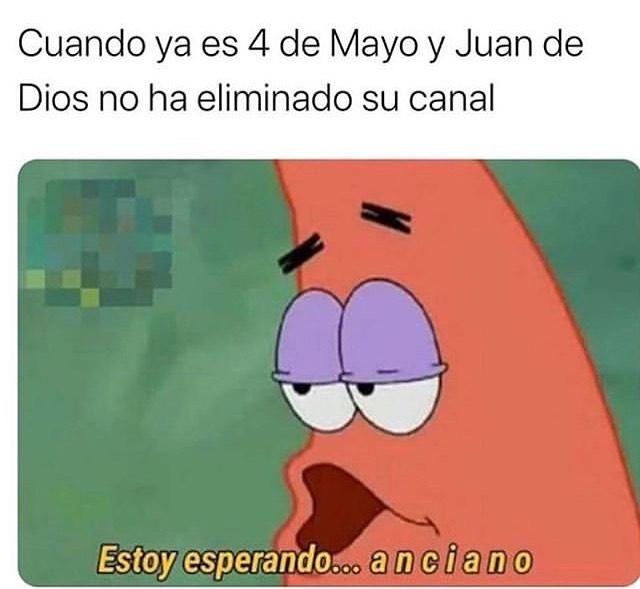 Cuando ya es 4 de Mayo y Juan de Dios no ha eliminado su canal.  Estoy esperando... anciano.