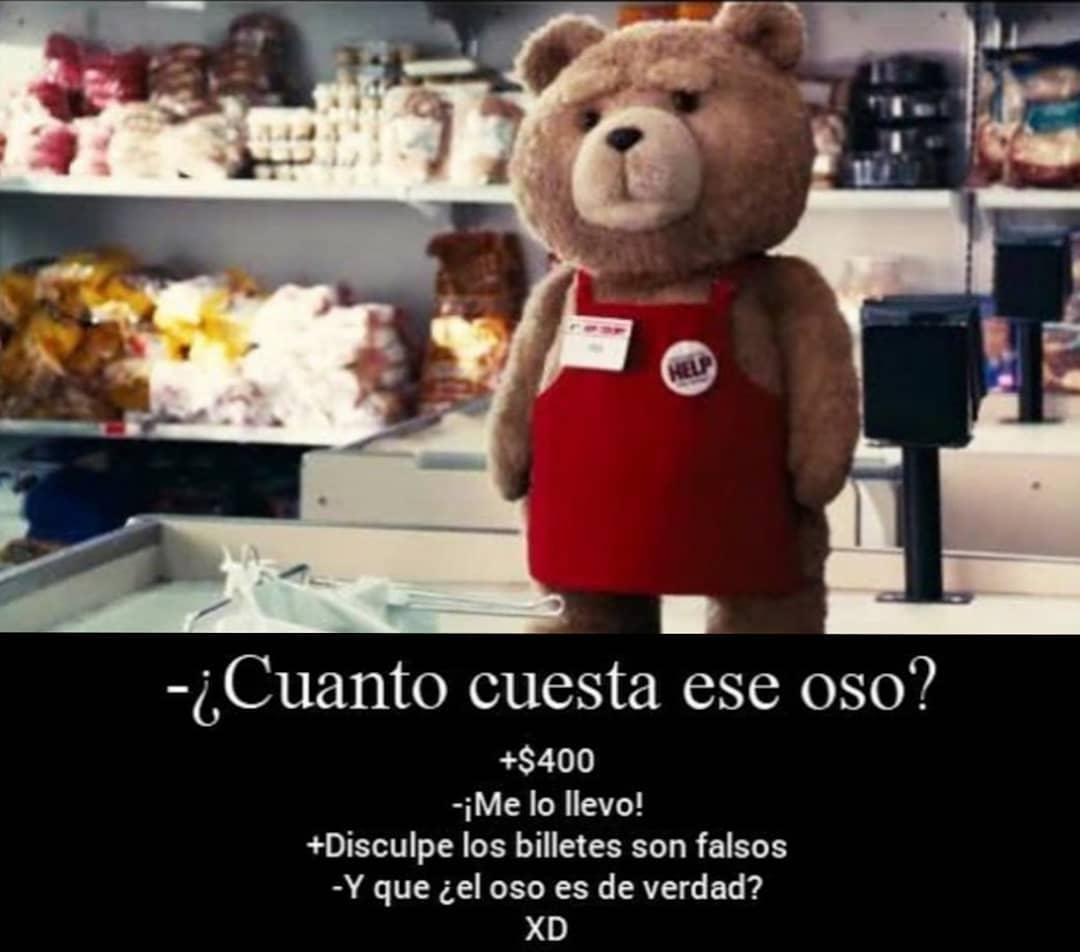 ¿Cuanto cuesta ese oso?  +$400.  ¡Me lo llevo!  +Disculpe los billetes son falsos.  Y que ¿el oso es de verdad? XD