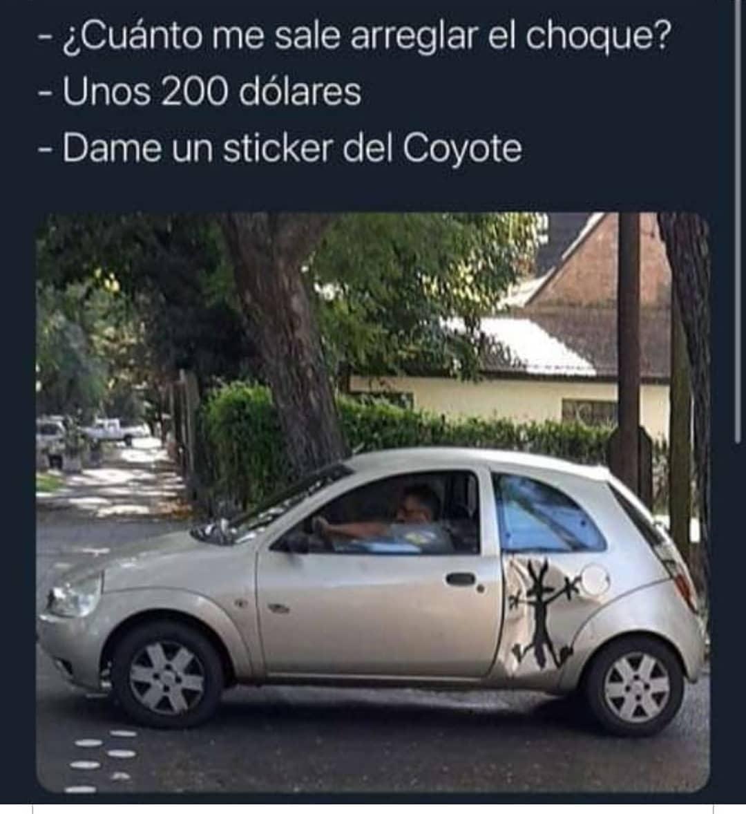 ¿Cuánto me sale arreglar el choque?  Unos 200 dólares.  Dame un sticker del Coyote.