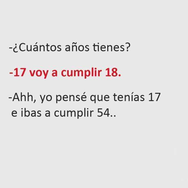 ¿Cuántos años tienes?  17 voy a cumplir 18.  Ahh, yo pensé que tenías 17 e ibas a cumplir 54..