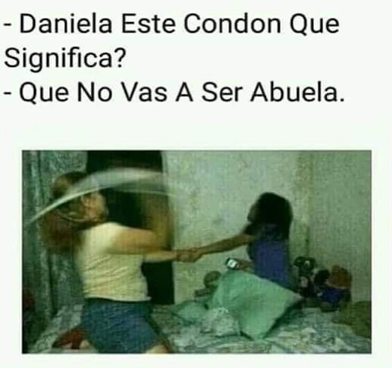 Daniela, este condón qué significa?  Que no vas a ser abuela.