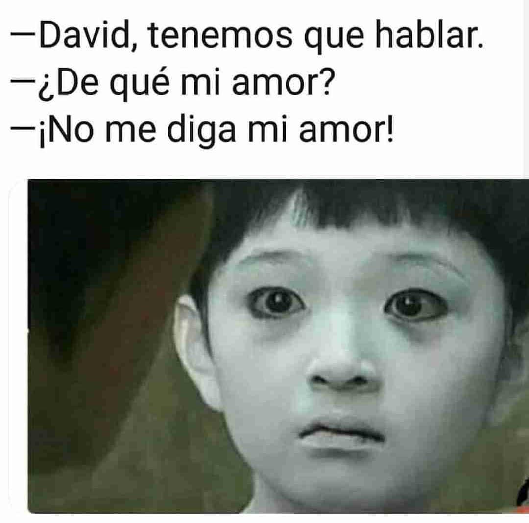 David, tenemos que hablar.  ¿De qué mi amor?  ¡No me diga mi amor!