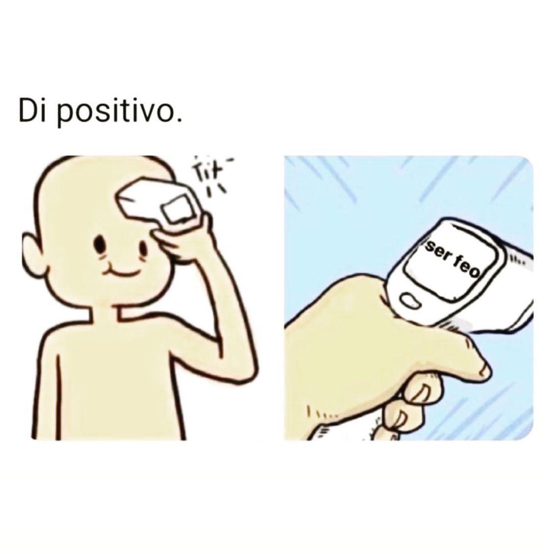 Di positivo.  Ser feo.