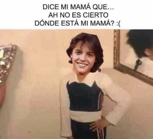 Dice mi mamá que... Ah no es cierto, dónde está mi mamá?