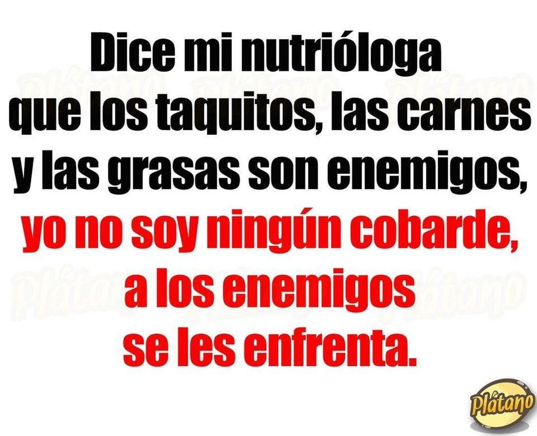 Dice mi nutrióloga que los taquitos, las carnes y las grasas son enemigos, yo no soy ningún cobarde, a los enemigos se les enfrenta.