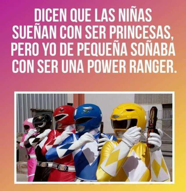 Dicen que las niñas sueñan con ser princesas, pero yo de pequeña soñaba con ser una Power Ranger.