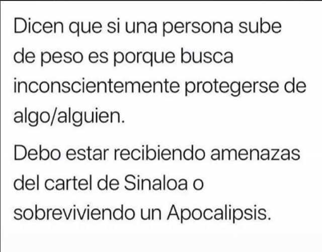 Dicen que si una persona sube de peso es porque busca inconscientemente protegerse de algo/alguien.  Debo estar recibiendo amenazas del cartel de Sinaloa o sobreviviendo un Apocalipsis.