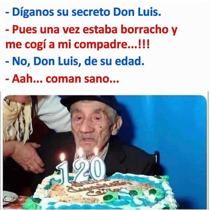 - Díganos su secreto Don Luis.  - Pues una vez estaba borracho y me cogí a mi compadre...!!!  - No, Don Luis, de su edad.  - Aah... coman sano...