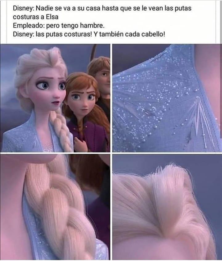 Disney: Nadie se va a su casa hasta que se le vean las putas costuras a Elsa.  Empleado: pero tengo hambre.  Disney: las putas costuras! Y también cada cabello!