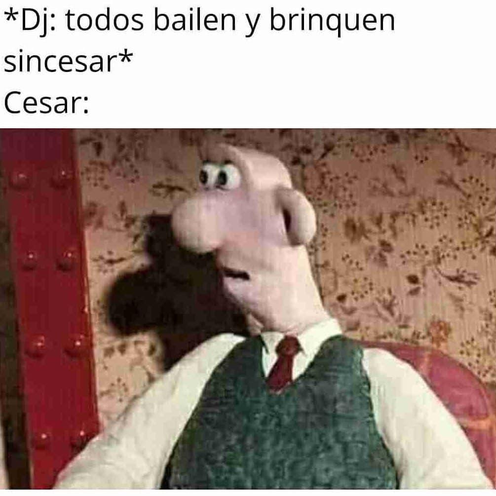 *Dj: Todos bailen y brinquen sincesar*  Cesar: