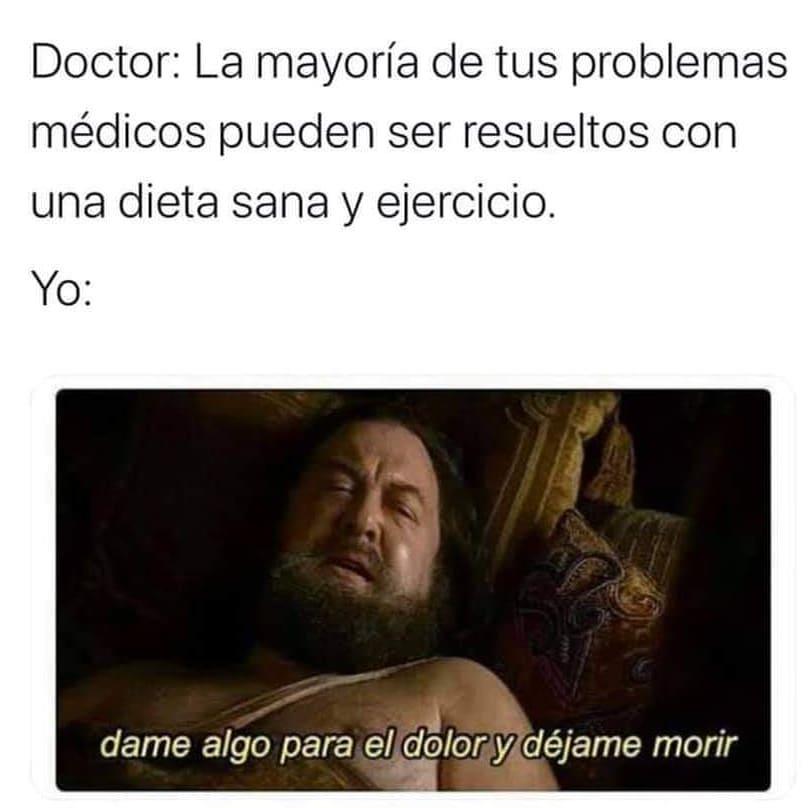 Doctor: La mayoría de tus problemas médicos pueden ser resueltos con una dieta sana y ejercicio.  Yo: Dame algo para el dolor y déjame morir.