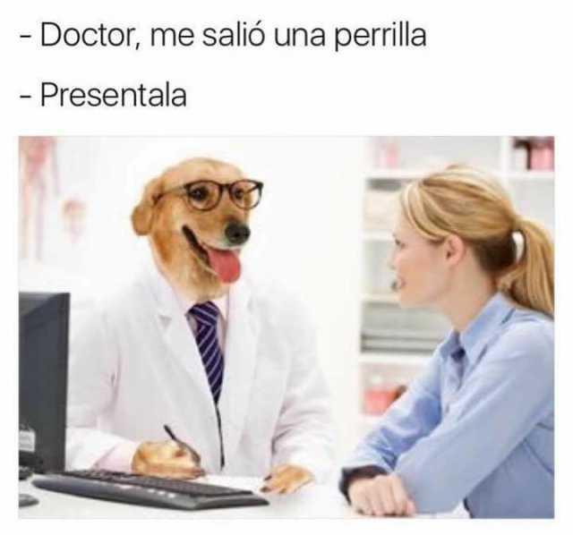 - Doctor, me salió una perrilla.  - Preséntala.