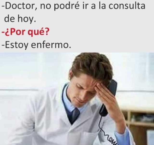 Doctor, no podré ir a la consulta de hoy.  ¿Por qué?  Estoy enfermo.