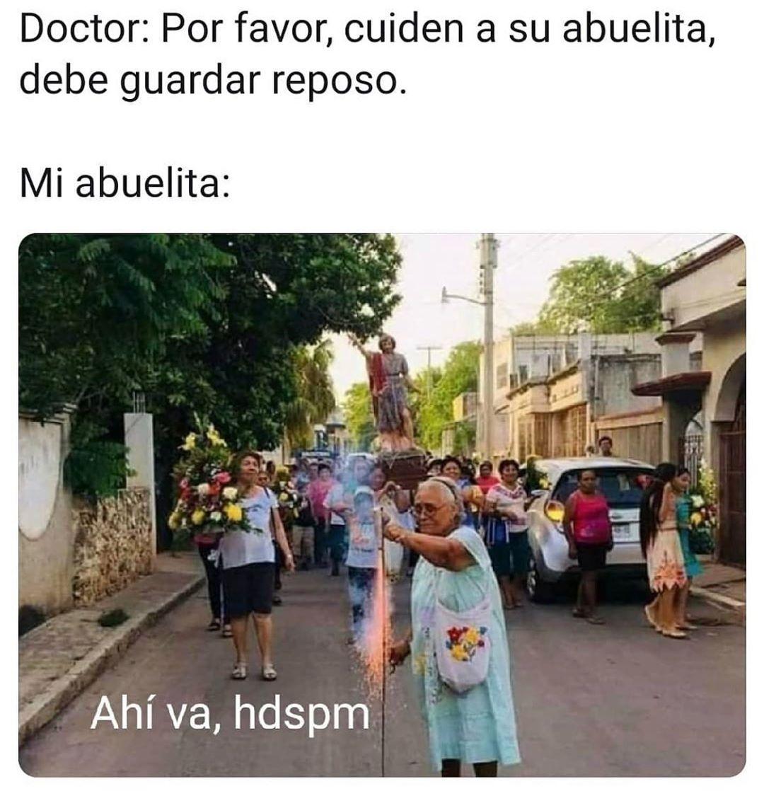 Doctor: Por favor, cuiden a su abuelita, debe guardar reposo.  Mi abuelita: Ahí va, hdspm.