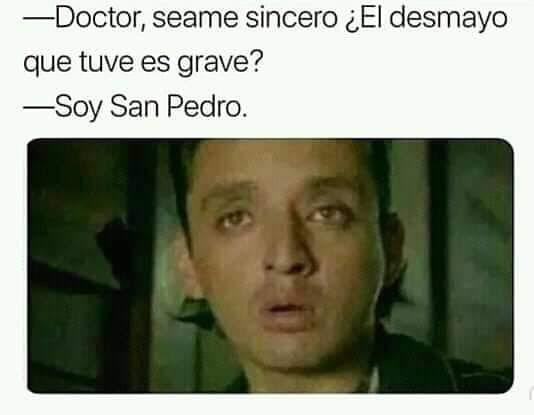 Doctor, seame sincero ¿El desmayo que tuve es grave?  Soy San Pedro.